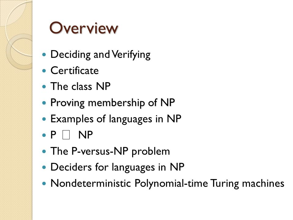 Overview Deciding and Verifying Certificate The class NP Proving membership of NP Proving membership of NP Examples of languages in NP P NP The P-versus-NP problem Deciders for languages in NP Nondeterministic Polynomial-time Turing machines