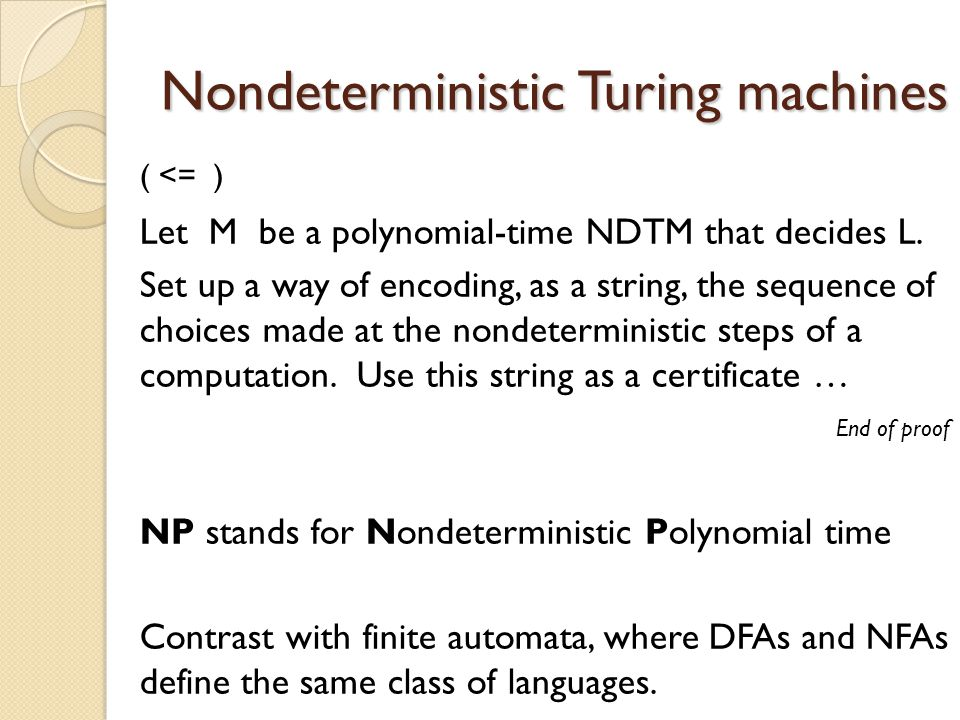Nondeterministic Turing machines ( <= ) Let M be a polynomial-time NDTM that decides L. Set up a way of encoding, as a string, the sequence of choices