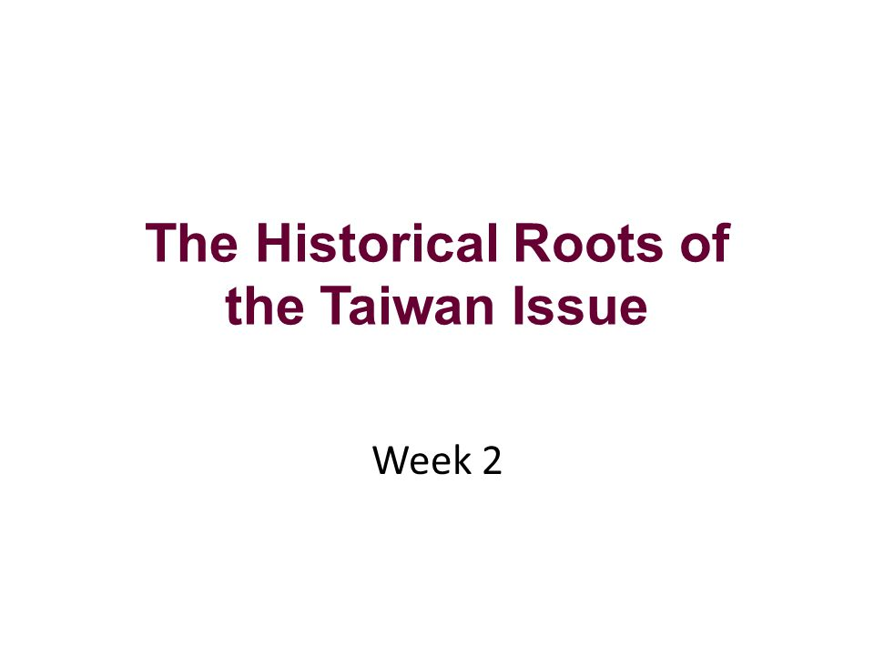 The Historical Roots of the Taiwan Issue Week 2