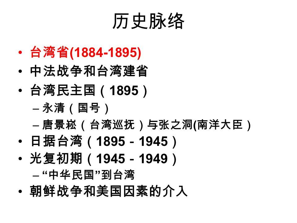 历史脉络 台湾省 (1884-1895) 中法战争和台湾建省 台湾民主国( 1895 ) – 永清(国号) – 唐景崧(台湾巡抚)与张之洞 ( 南洋大臣) 日据台湾( 1895 - 1945 ) 光复初期( 1945 - 1949 ) – 中华民国 到台湾 朝鲜战争和美国因素的介入
