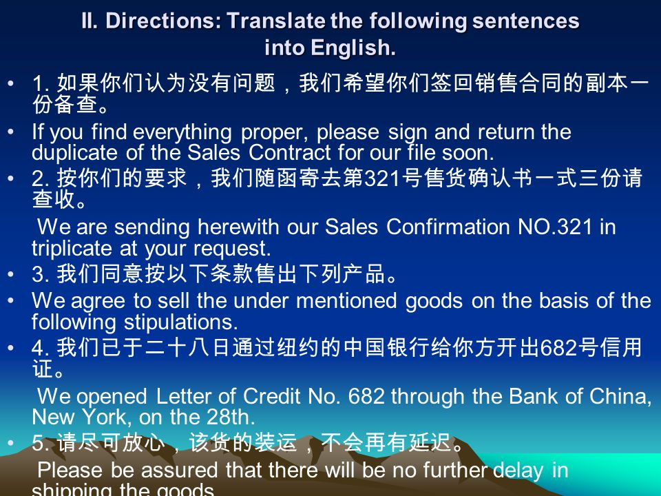 II. Directions: Translate the following sentences into English. 1. 如果你们认为没有问题,我们希望你们签回销售合同的副本一 份备查。 If you find everything proper, please sign and ret