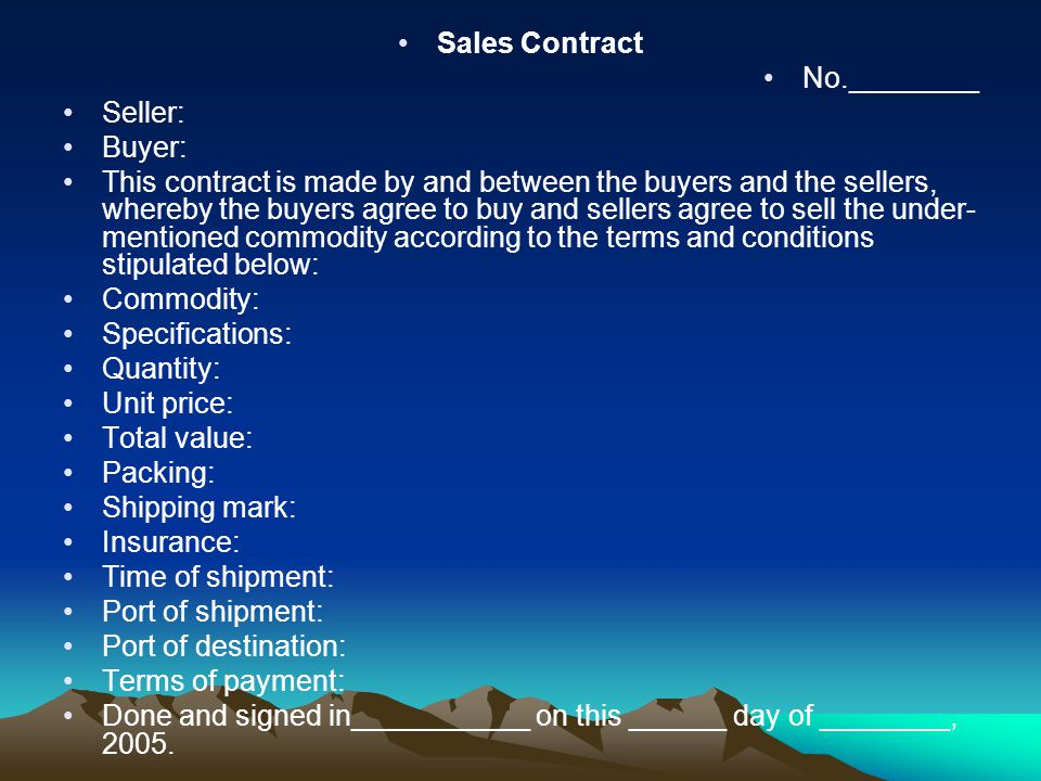Sales Contract No.________ Seller: Buyer: This contract is made by and between the buyers and the sellers, whereby the buyers agree to buy and sellers agree to sell the under- mentioned commodity according to the terms and conditions stipulated below: Commodity: Specifications: Quantity: Unit price: Total value: Packing: Shipping mark: Insurance: Time of shipment: Port of shipment: Port of destination: Terms of payment: Done and signed in___________ on this ______ day of ________, 2005.