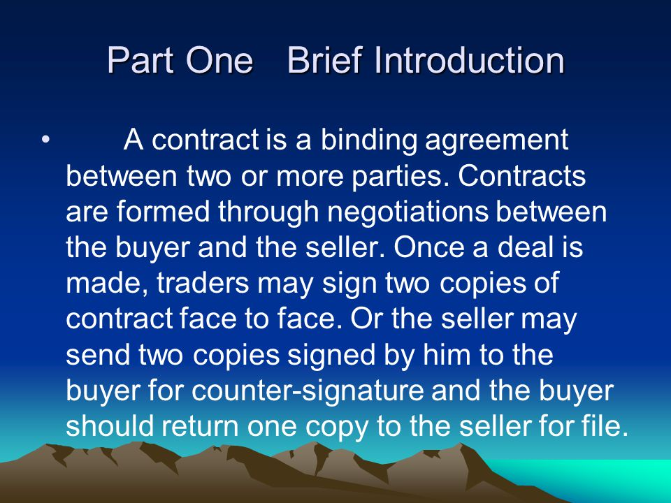 Part One Brief Introduction A contract is a binding agreement between two or more parties. Contracts are formed through negotiations between the buyer