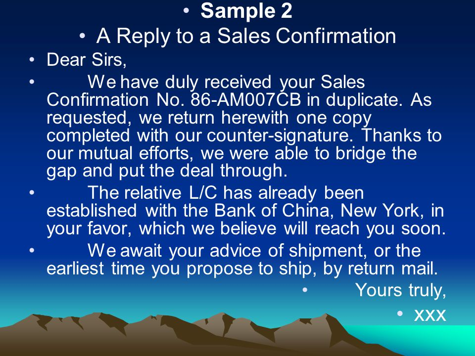 Sample 2 A Reply to a Sales Confirmation Dear Sirs, We have duly received your Sales Confirmation No. 86-AM007CB in duplicate. As requested, we return