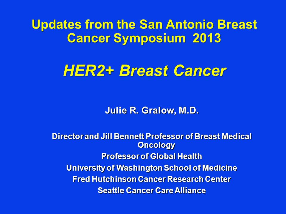 Updates from the San Antonio Breast Cancer Symposium 2013 HER2+ Breast Cancer Julie R.