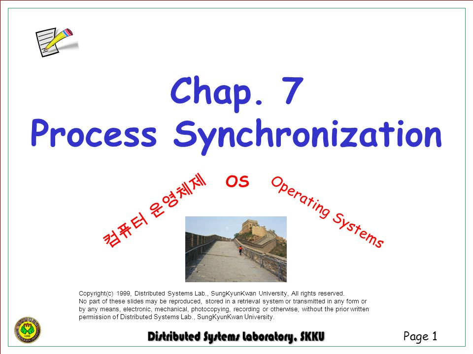 Page 1 Chap. 7 Process Synchronization Copyright(c) 1999, Distributed Systems Lab., SungKyunKwan University, All rights reserved. No part of these sli