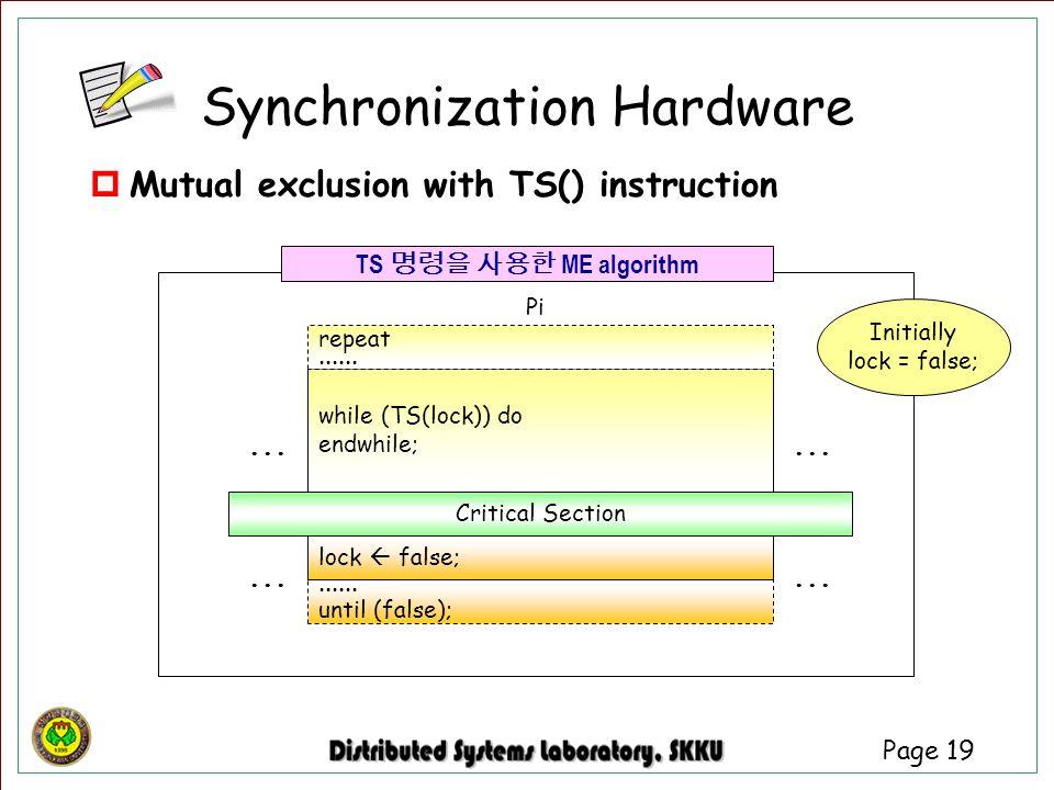 Page 19 Critical Section while (TS(lock)) do endwhile; Pi repeat...... lock  false;...... until (false);... TS 명령을 사용한 ME algorithm Initially lock =