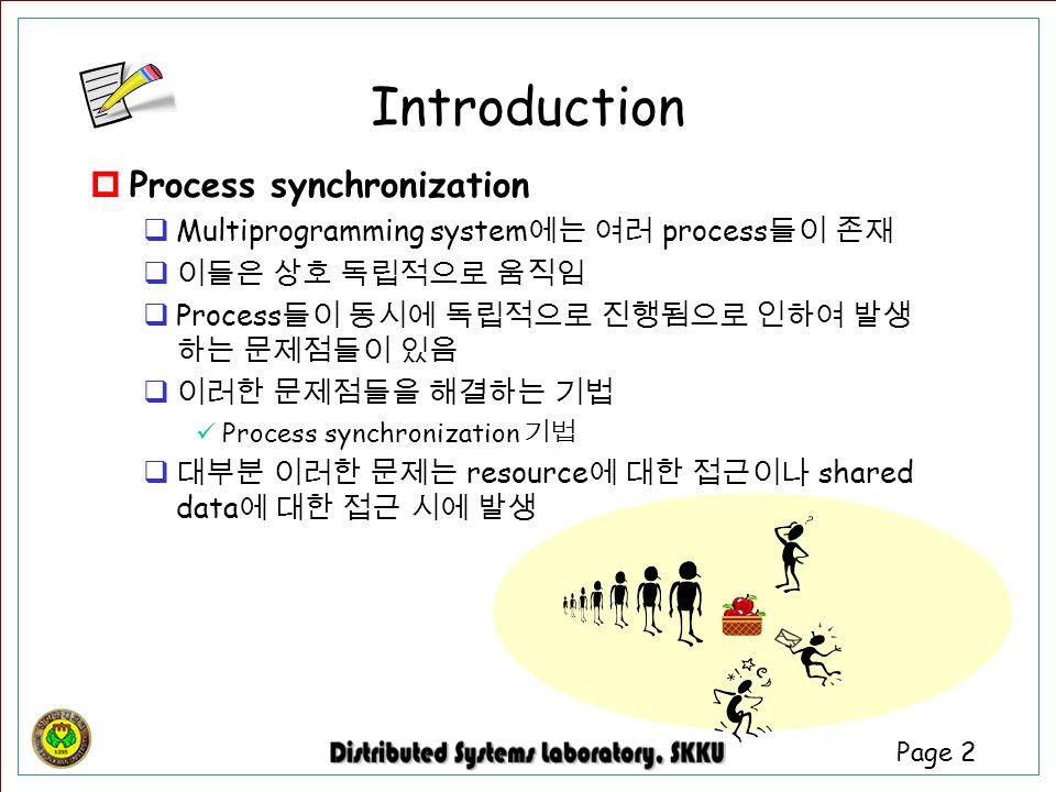 Page 2  Process synchronization  Multiprogramming system 에는 여러 process 들이 존재  이들은 상호 독립적으로 움직임  Process 들이 동시에 독립적으로 진행됨으로 인하여 발생 하는 문제점들이 있음  이러
