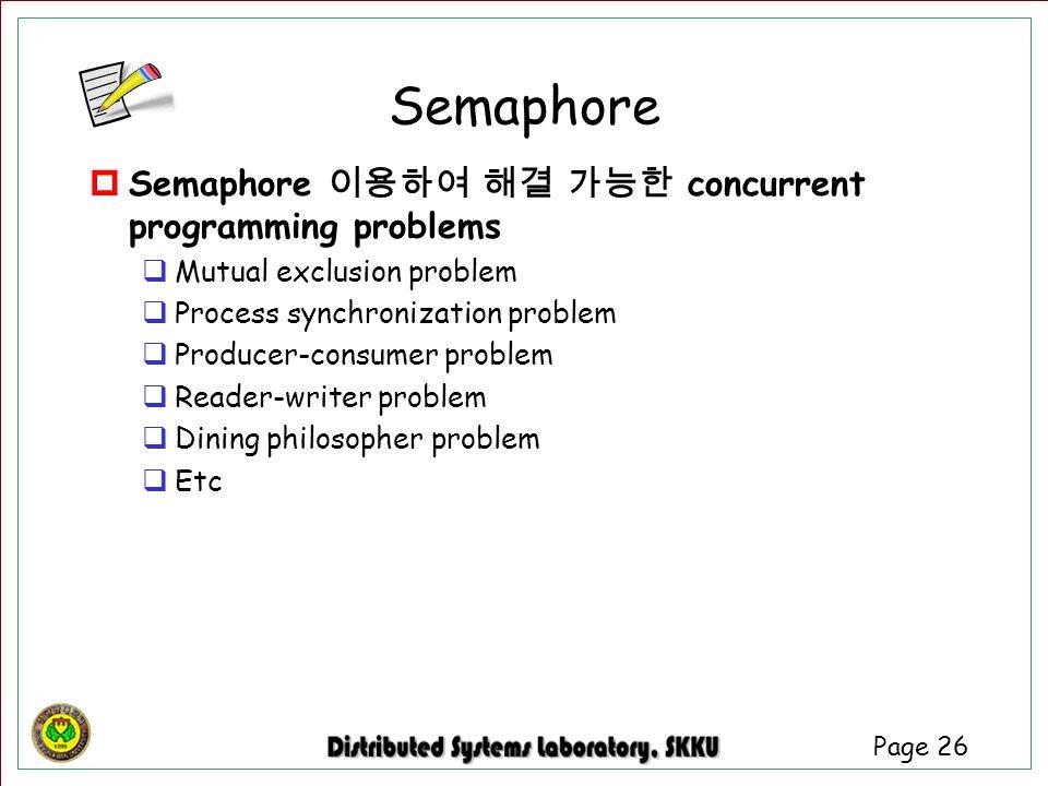 Page 26 Semaphore  Semaphore 이용하여 해결 가능한 concurrent programming problems  Mutual exclusion problem  Process synchronization problem  Producer-cons