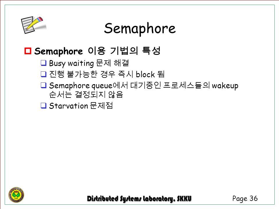 Page 36  Semaphore 이용 기법의 특성  Busy waiting 문제 해결  진행 불가능한 경우 즉시 block 됨  Semaphore queue 에서 대기중인 프로세스들의 wakeup 순서는 결정되지 않음  Starvation 문제점 Semaph