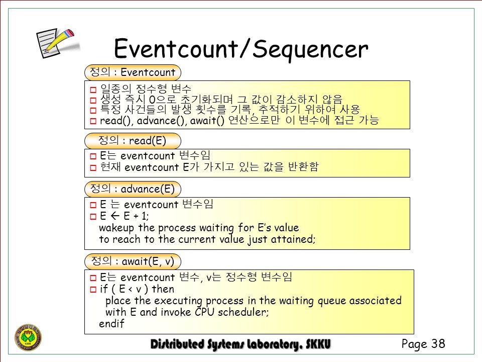 Page 38 정의 : read(E) o E 는 eventcount 변수임 o 현재 eventcount E 가 가지고 있는 값을 반환함 정의 : advance(E) o E 는 eventcount 변수임 o E  E + 1; wakeup the process waiti
