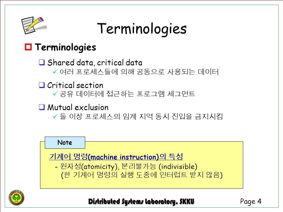 Page 4  Terminologies  Shared data, critical data 여러 프로세스들에 의해 공동으로 사용되는 데이터  Critical section 공유 데이터에 접근하는 프로그램 세그먼트  Mutual exclusion 둘 이상 프로세스의