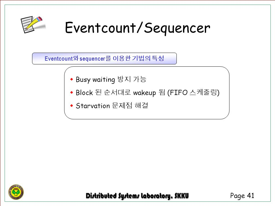 Page 41 Eventcount 와 sequencer 를 이용한 기법의 특성  Busy waiting 방지 가능  Block 된 순서대로 wakeup 됨 (FIFO 스케줄링 )  Starvation 문제점 해결 Eventcount/Sequencer