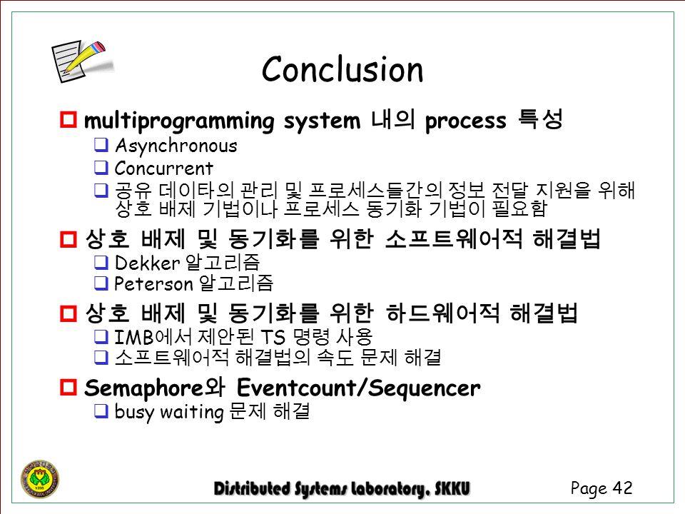Page 42 Conclusion  multiprogramming system 내의 process 특성  Asynchronous  Concurrent  공유 데이타의 관리 및 프로세스들간의 정보 전달 지원을 위해 상호 배제 기법이나 프로세스 동기화 기법이 필요함