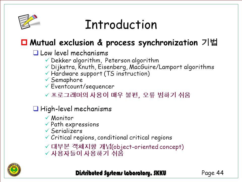 Page 44 Introduction  Mutual exclusion & process synchronization 기법  Low level mechanisms Dekker algorithm, Peterson algorithm Dijkstra, Knuth, Eise