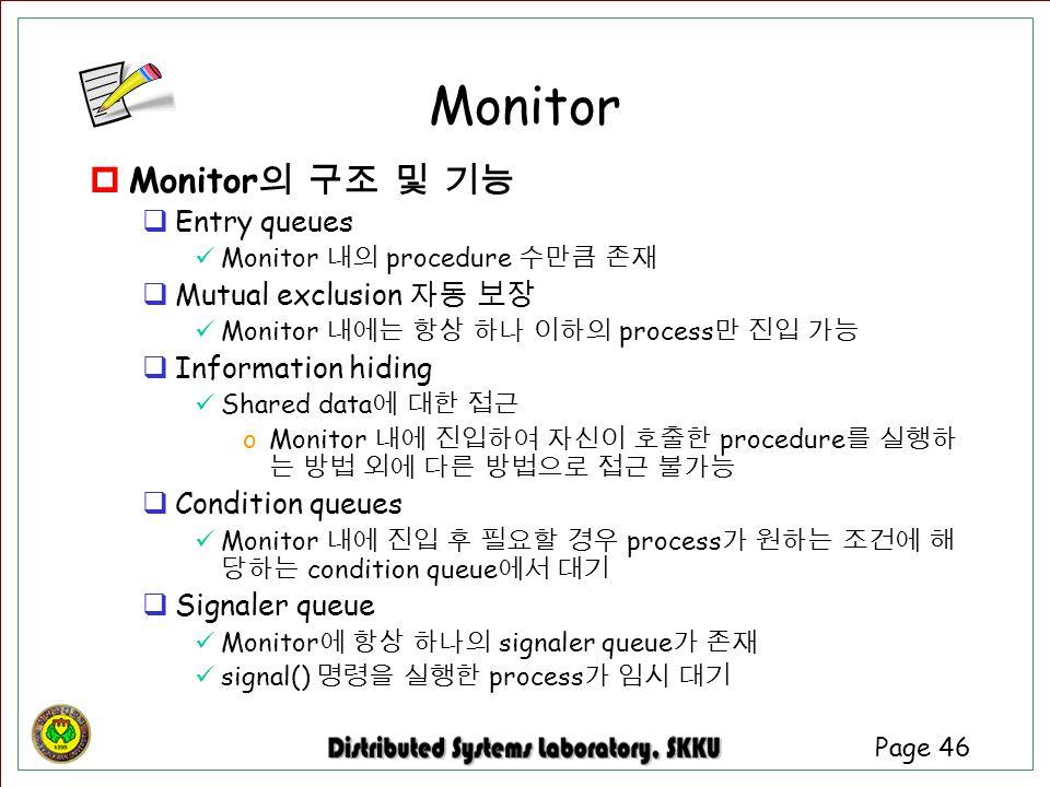 Page 46  Monitor 의 구조 및 기능  Entry queues Monitor 내의 procedure 수만큼 존재  Mutual exclusion 자동 보장 Monitor 내에는 항상 하나 이하의 process 만 진입 가능  Information hi