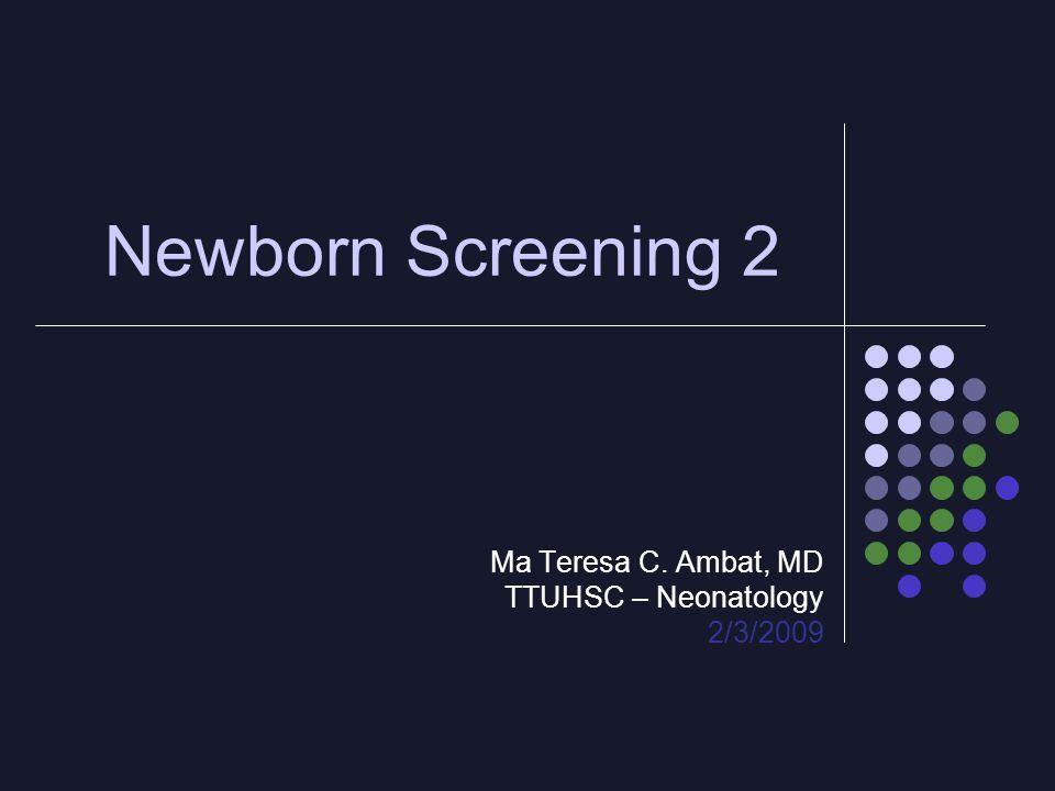 Newborn Screening 2 Ma Teresa C. Ambat, MD TTUHSC – Neonatology 2/3/2009