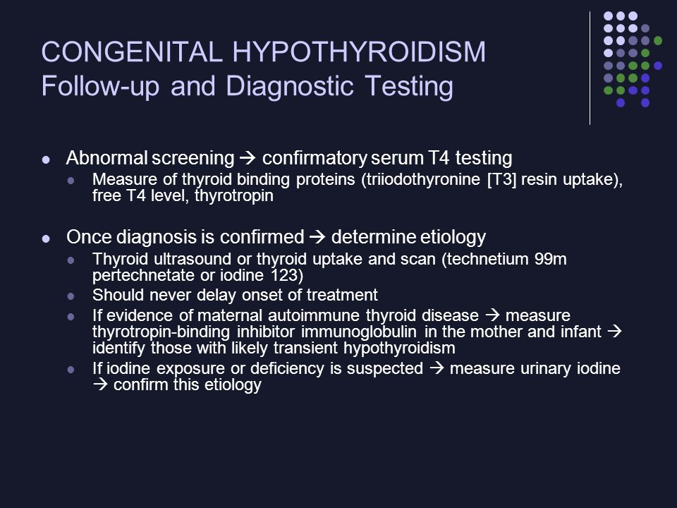 CONGENITAL HYPOTHYROIDISM Follow-up and Diagnostic Testing Abnormal screening  confirmatory serum T4 testing Measure of thyroid binding proteins (tri