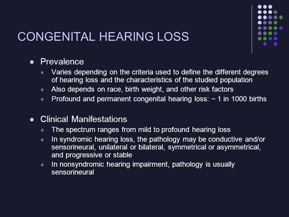 CONGENITAL HEARING LOSS Prevalence Varies depending on the criteria used to define the different degrees of hearing loss and the characteristics of th