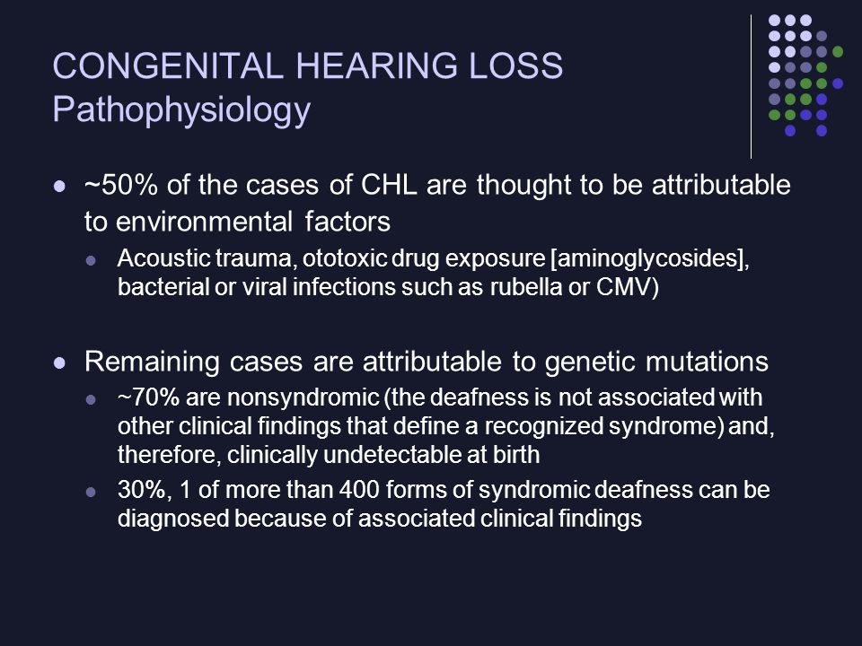 CONGENITAL HEARING LOSS Pathophysiology ~50% of the cases of CHL are thought to be attributable to environmental factors Acoustic trauma, ototoxic dru