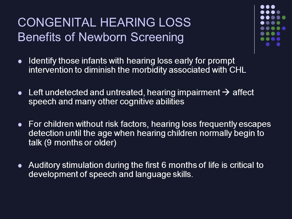 CONGENITAL HEARING LOSS Benefits of Newborn Screening Identify those infants with hearing loss early for prompt intervention to diminish the morbidity