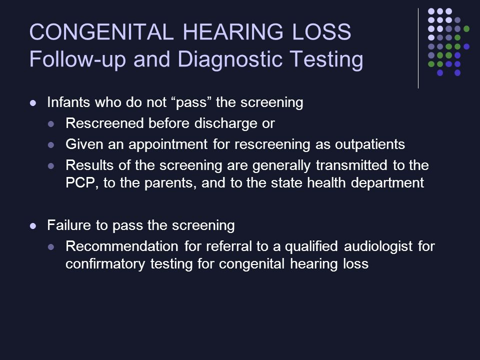 """CONGENITAL HEARING LOSS Follow-up and Diagnostic Testing Infants who do not """"pass"""" the screening Rescreened before discharge or Given an appointment f"""