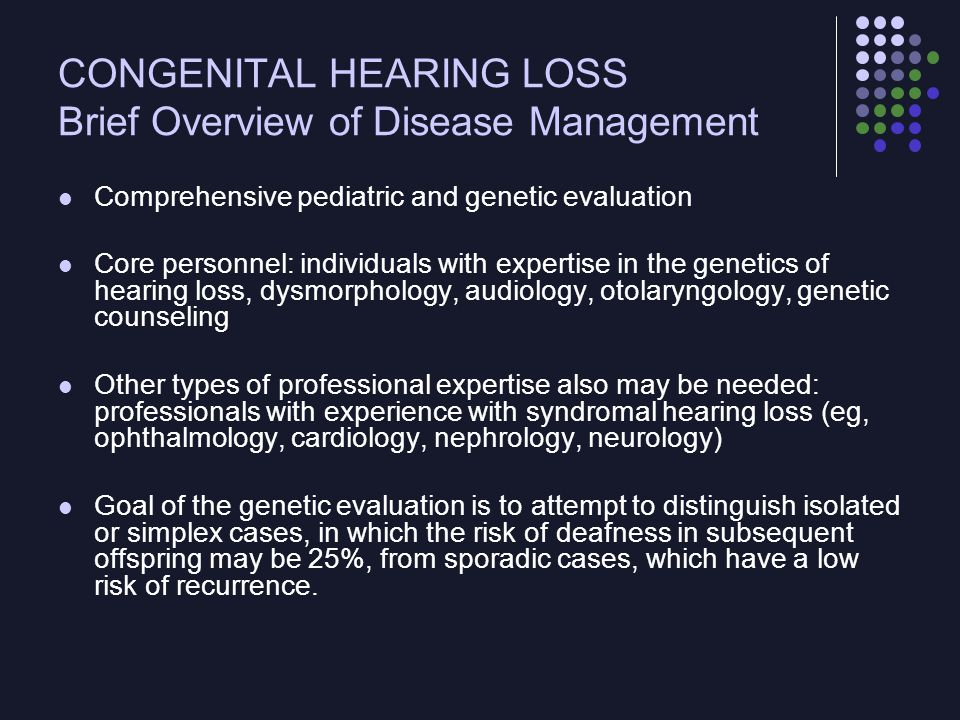 CONGENITAL HEARING LOSS Brief Overview of Disease Management Comprehensive pediatric and genetic evaluation Core personnel: individuals with expertise