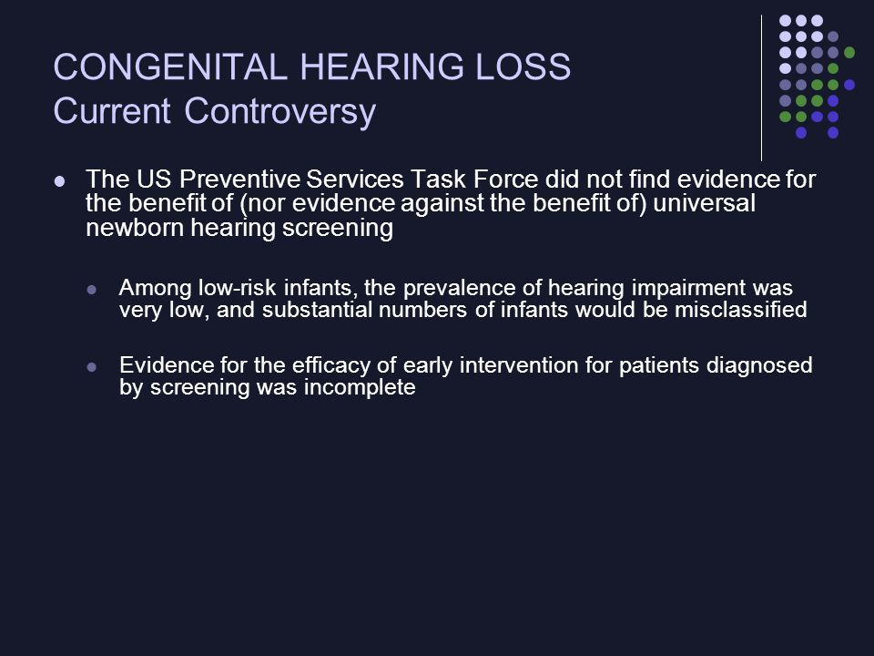 CONGENITAL HEARING LOSS Current Controversy The US Preventive Services Task Force did not find evidence for the benefit of (nor evidence against the b