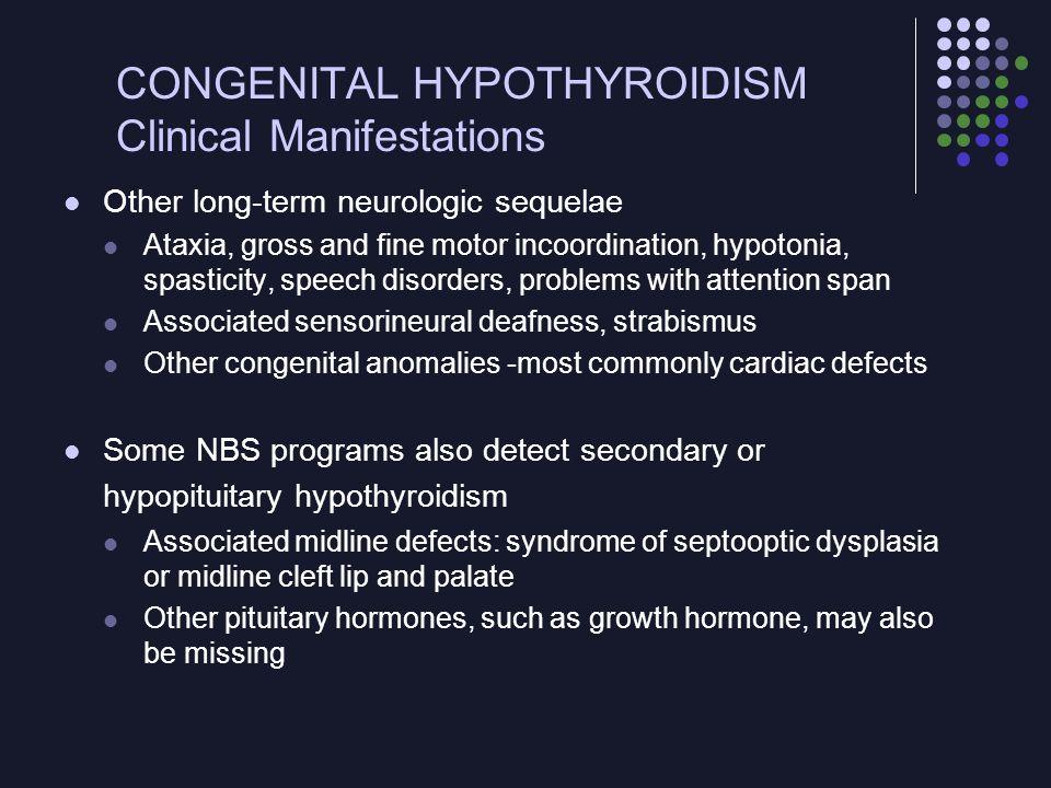 CONGENITAL HYPOTHYROIDISM Clinical Manifestations Other long-term neurologic sequelae Ataxia, gross and fine motor incoordination, hypotonia, spastici