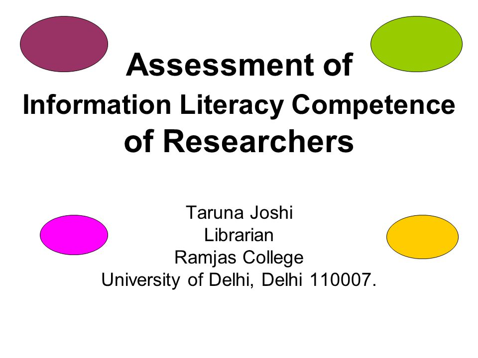 Assessment of Information Literacy Competence of Researchers Taruna Joshi Librarian Ramjas College University of Delhi, Delhi 110007.