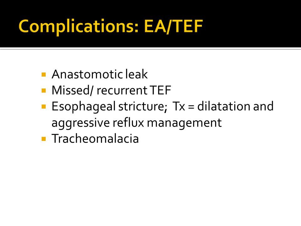  Anastomotic leak  Missed/ recurrent TEF  Esophageal stricture; Tx = dilatation and aggressive reflux management  Tracheomalacia