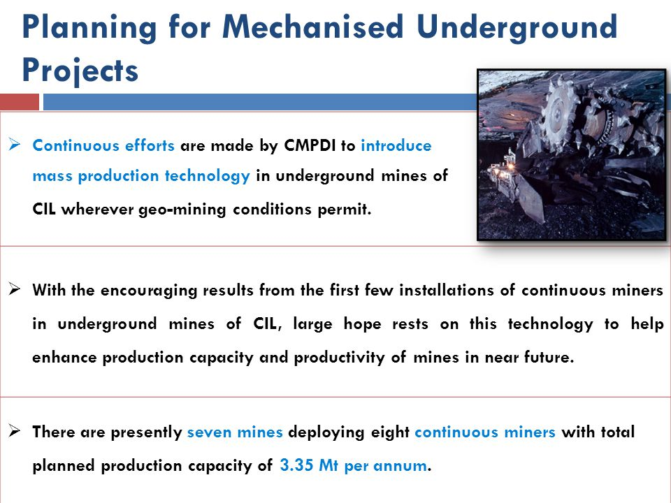 Planning for Mechanised Underground Projects  Continuous efforts are made by CMPDI to introduce mass production technology in underground mines of CI