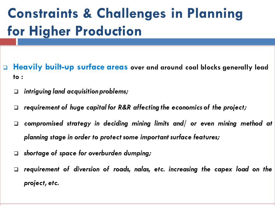 Constraints & Challenges in Planning for Higher Production  Heavily built-up surface areas over and around coal blocks generally lead to :  intrigui