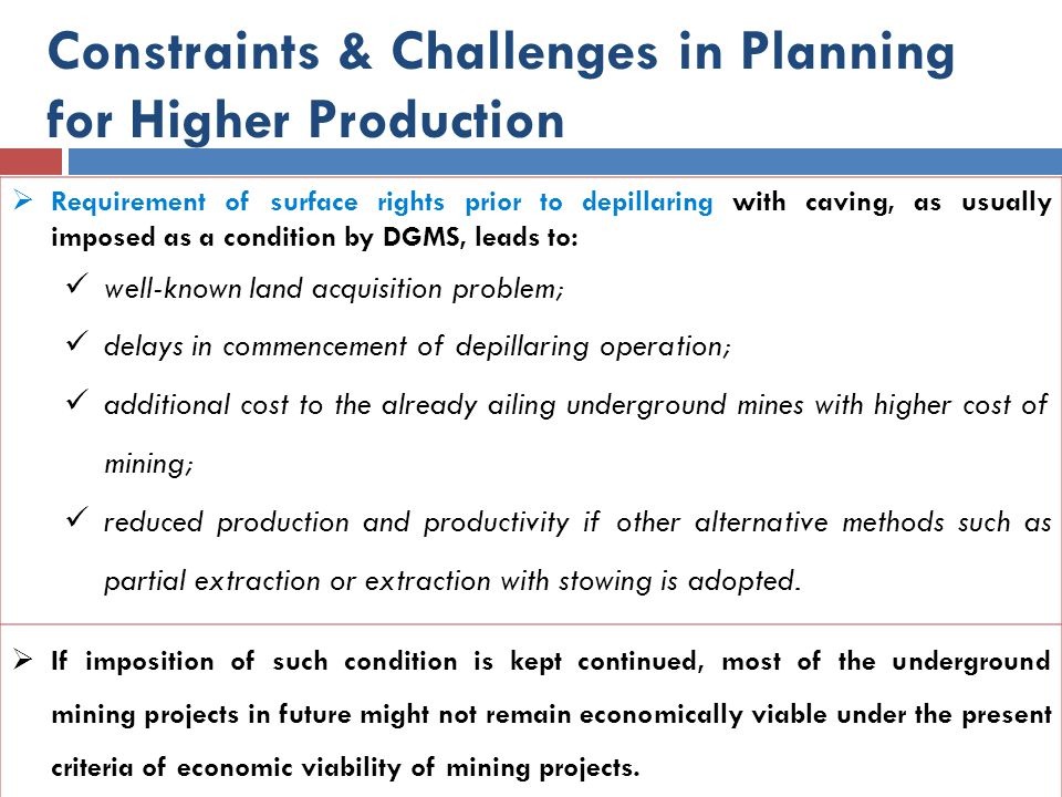 Constraints & Challenges in Planning for Higher Production  Requirement of surface rights prior to depillaring with caving, as usually imposed as a c