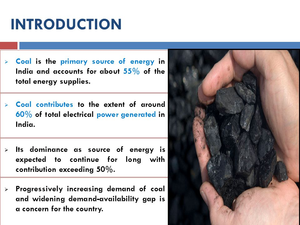  Coal is the primary source of energy in India and accounts for about 55% of the total energy supplies. INTRODUCTION  Coal contributes to the extent