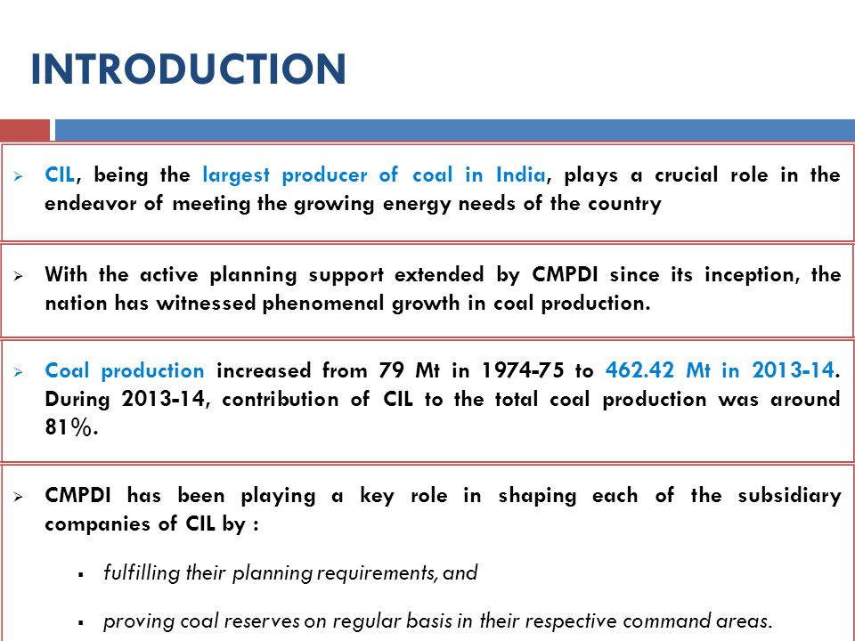  CIL, being the largest producer of coal in India, plays a crucial role in the endeavor of meeting the growing energy needs of the country INTRODUCTI