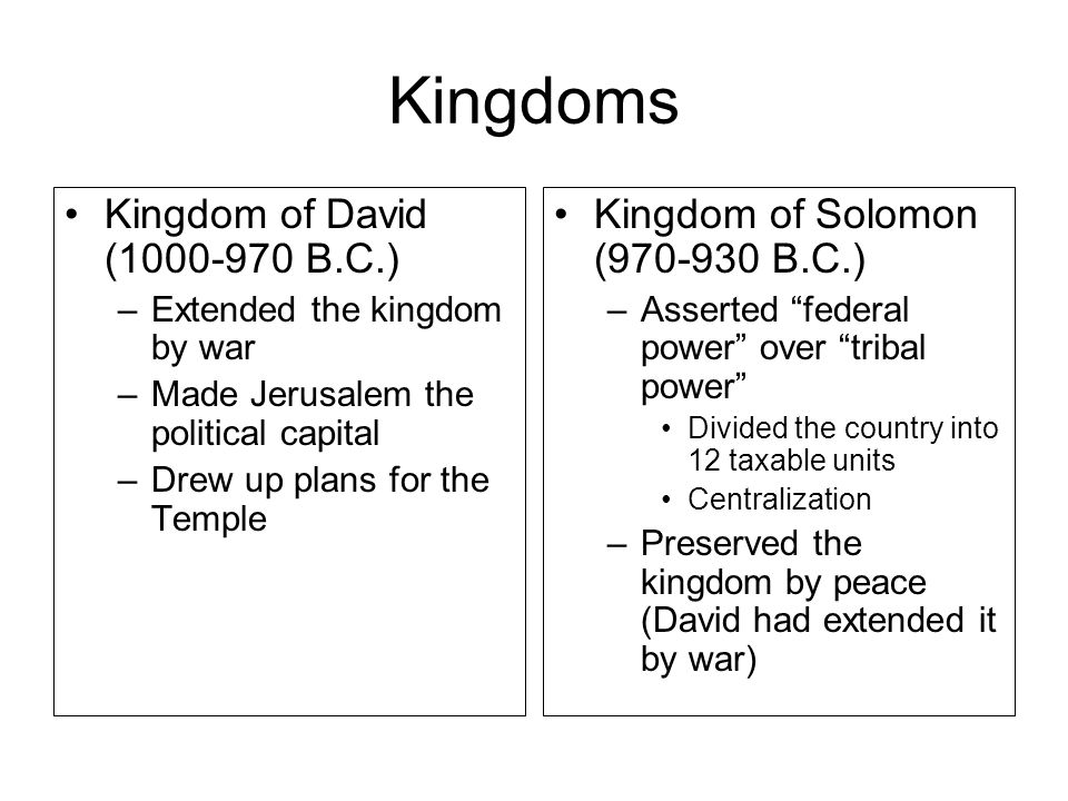 Kingdoms Kingdom of David (1000-970 B.C.) –Extended the kingdom by war –Made Jerusalem the political capital –Drew up plans for the Temple Kingdom of Solomon (970-930 B.C.) –Asserted federal power over tribal power Divided the country into 12 taxable units Centralization –Preserved the kingdom by peace (David had extended it by war)
