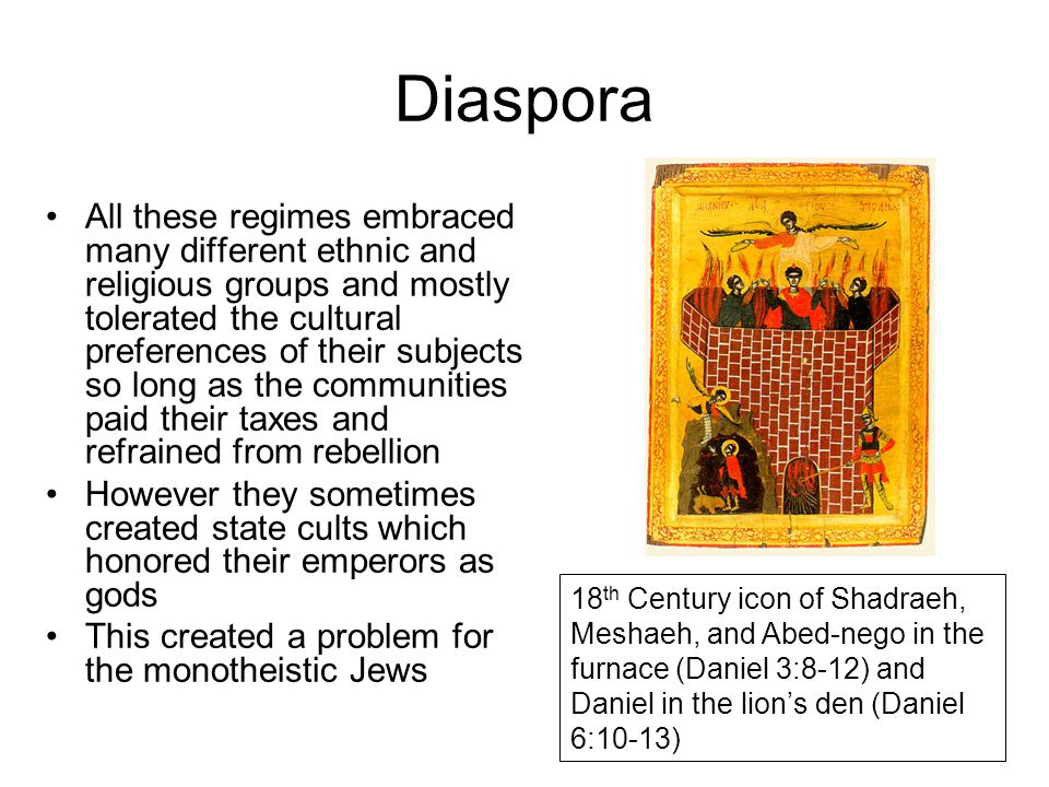 Diaspora All these regimes embraced many different ethnic and religious groups and mostly tolerated the cultural preferences of their subjects so long as the communities paid their taxes and refrained from rebellion However they sometimes created state cults which honored their emperors as gods This created a problem for the monotheistic Jews 18 th Century icon of Shadraeh, Meshaeh, and Abed-nego in the furnace (Daniel 3:8-12) and Daniel in the lion's den (Daniel 6:10-13)
