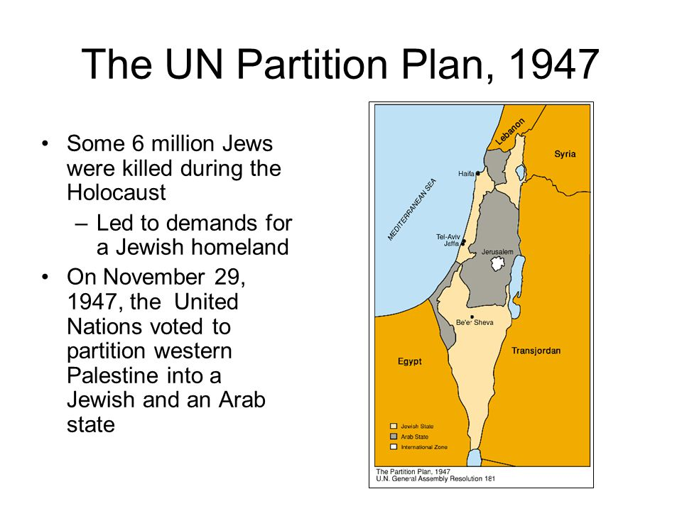 The UN Partition Plan, 1947 Some 6 million Jews were killed during the Holocaust –Led to demands for a Jewish homeland On November 29, 1947, the United Nations voted to partition western Palestine into a Jewish and an Arab state