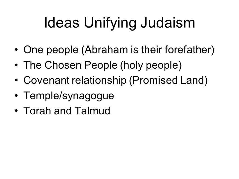 Ideas Unifying Judaism One people (Abraham is their forefather) The Chosen People (holy people) Covenant relationship (Promised Land) Temple/synagogue Torah and Talmud