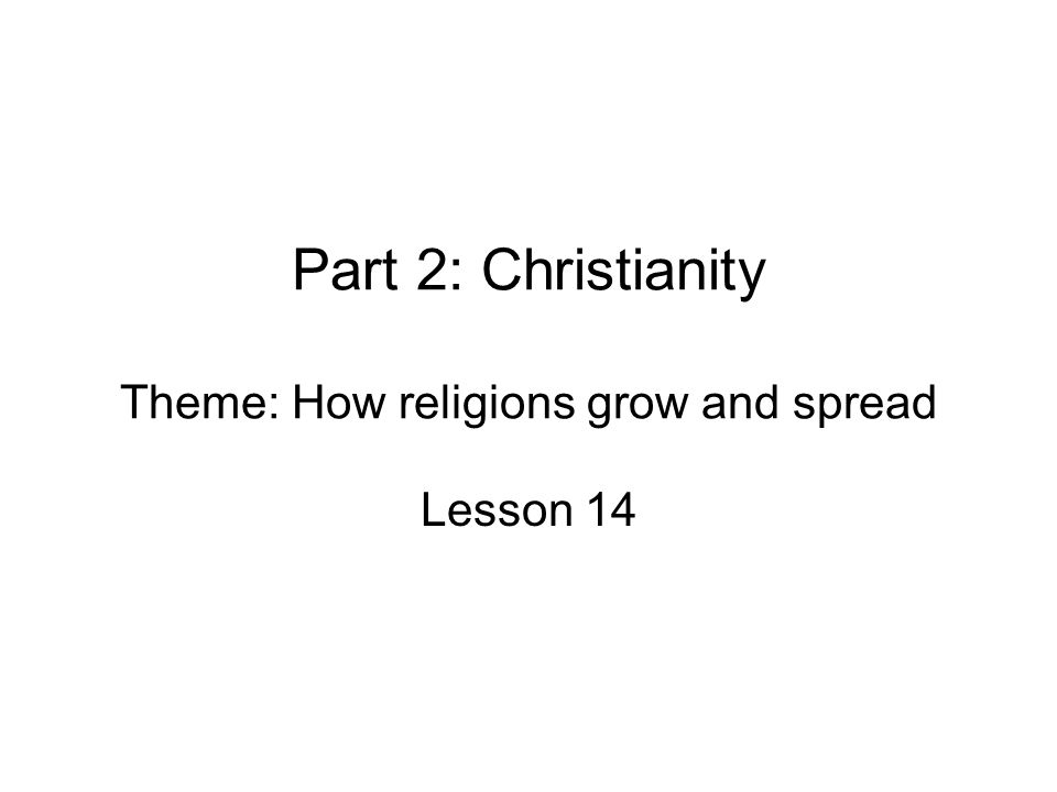 Part 2: Christianity Theme: How religions grow and spread Lesson 14