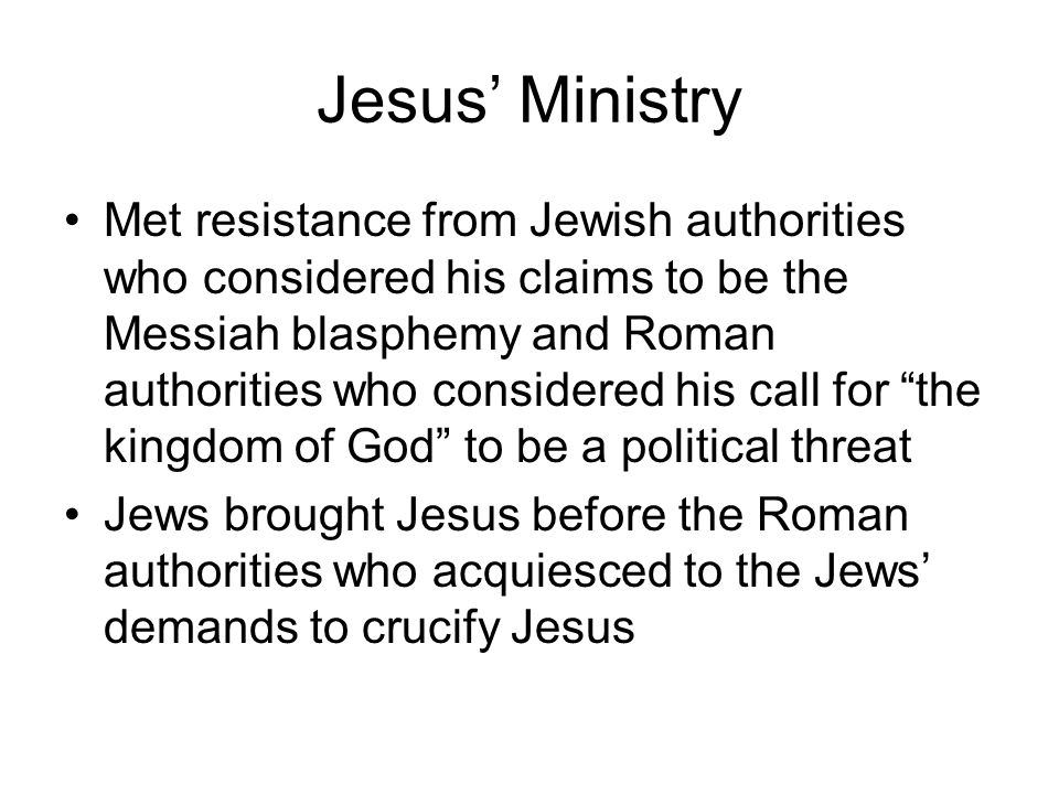Jesus' Ministry Met resistance from Jewish authorities who considered his claims to be the Messiah blasphemy and Roman authorities who considered his call for the kingdom of God to be a political threat Jews brought Jesus before the Roman authorities who acquiesced to the Jews' demands to crucify Jesus