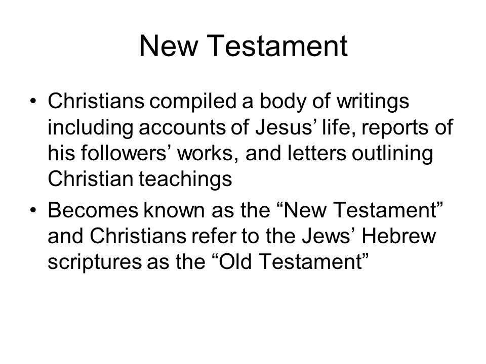 New Testament Christians compiled a body of writings including accounts of Jesus' life, reports of his followers' works, and letters outlining Christian teachings Becomes known as the New Testament and Christians refer to the Jews' Hebrew scriptures as the Old Testament