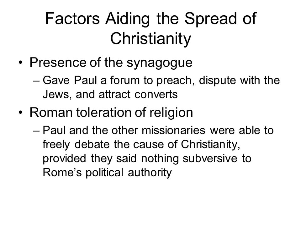 Factors Aiding the Spread of Christianity Presence of the synagogue –Gave Paul a forum to preach, dispute with the Jews, and attract converts Roman toleration of religion –Paul and the other missionaries were able to freely debate the cause of Christianity, provided they said nothing subversive to Rome's political authority