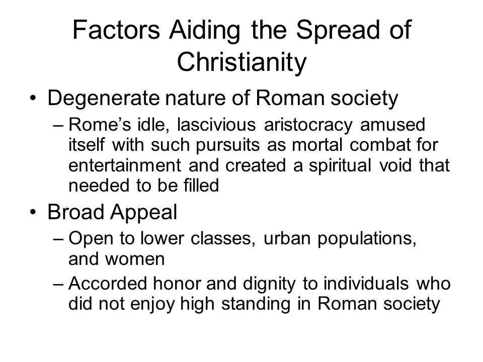 Factors Aiding the Spread of Christianity Degenerate nature of Roman society –Rome's idle, lascivious aristocracy amused itself with such pursuits as mortal combat for entertainment and created a spiritual void that needed to be filled Broad Appeal –Open to lower classes, urban populations, and women –Accorded honor and dignity to individuals who did not enjoy high standing in Roman society