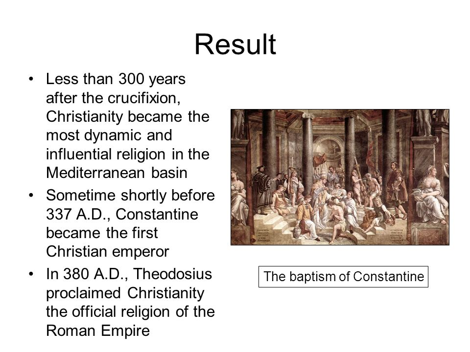 Result Less than 300 years after the crucifixion, Christianity became the most dynamic and influential religion in the Mediterranean basin Sometime shortly before 337 A.D., Constantine became the first Christian emperor In 380 A.D., Theodosius proclaimed Christianity the official religion of the Roman Empire The baptism of Constantine