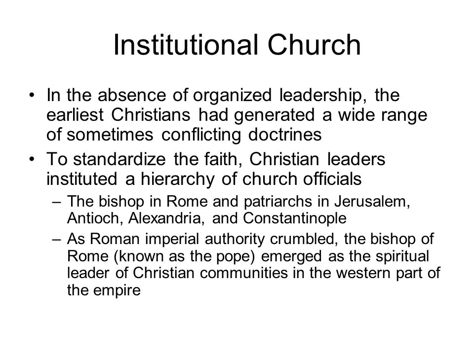 Institutional Church In the absence of organized leadership, the earliest Christians had generated a wide range of sometimes conflicting doctrines To standardize the faith, Christian leaders instituted a hierarchy of church officials –The bishop in Rome and patriarchs in Jerusalem, Antioch, Alexandria, and Constantinople –As Roman imperial authority crumbled, the bishop of Rome (known as the pope) emerged as the spiritual leader of Christian communities in the western part of the empire