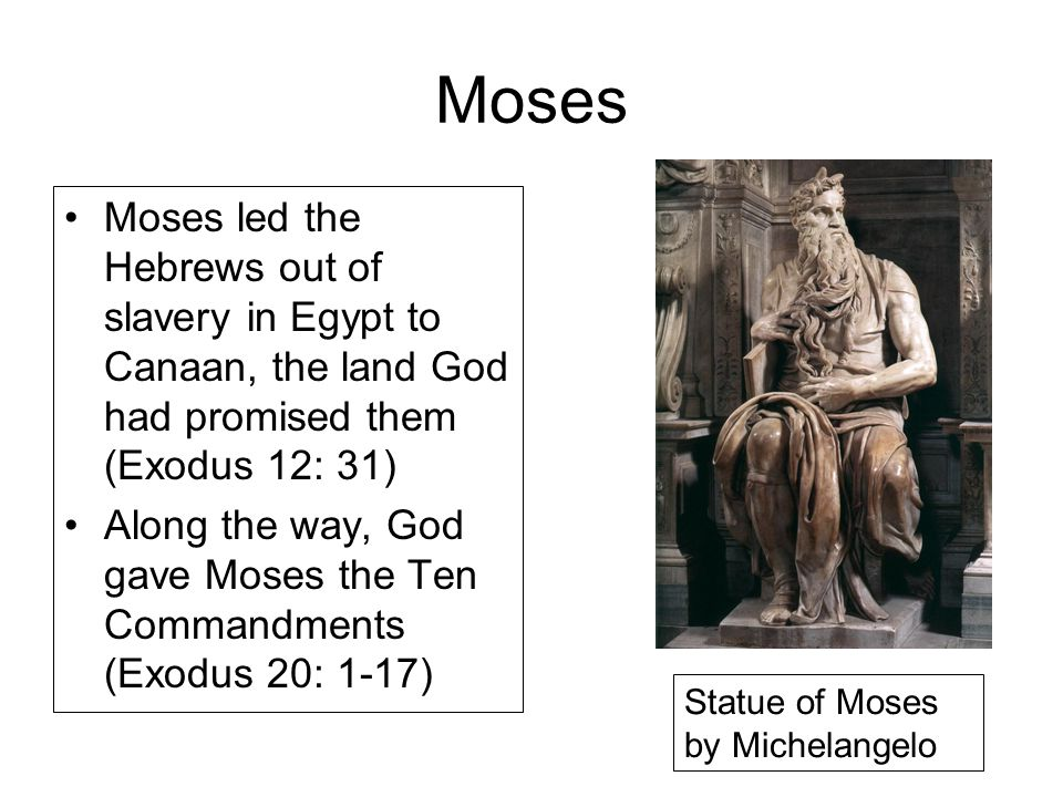 Moses Moses led the Hebrews out of slavery in Egypt to Canaan, the land God had promised them (Exodus 12: 31) Along the way, God gave Moses the Ten Commandments (Exodus 20: 1-17) Statue of Moses by Michelangelo
