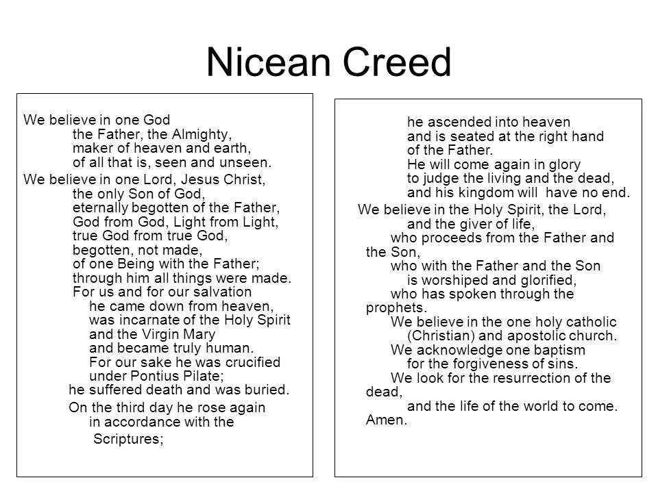 Nicean Creed We believe in one God the Father, the Almighty, maker of heaven and earth, of all that is, seen and unseen.