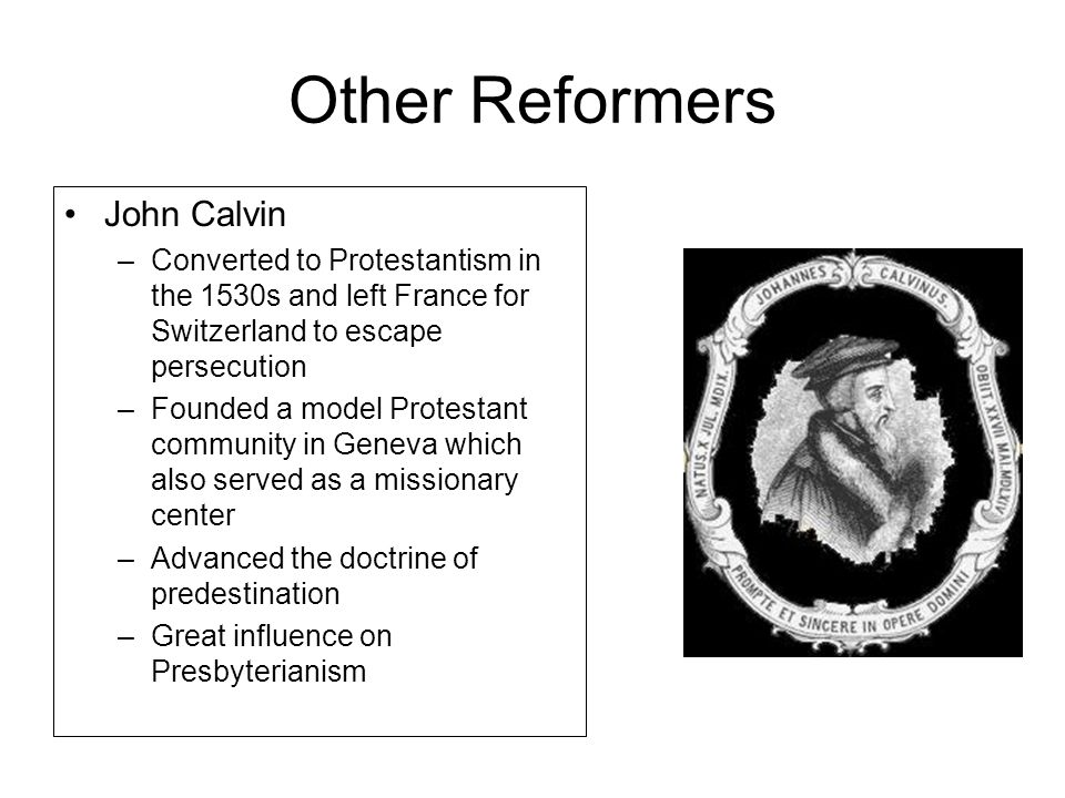 Other Reformers John Calvin –Converted to Protestantism in the 1530s and left France for Switzerland to escape persecution –Founded a model Protestant community in Geneva which also served as a missionary center –Advanced the doctrine of predestination –Great influence on Presbyterianism